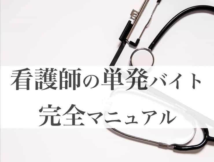 【看護師単発バイト】完全マニュアル!おすすめの仕事と求人の探し方