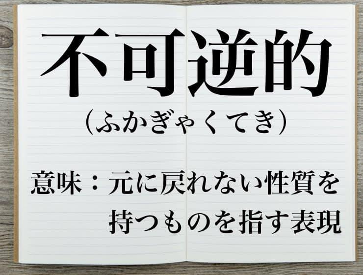不可逆的(ふかぎゃくてき)」の...