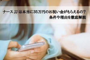 ナースJJは本当に35万円のお祝い金がもらえるの?条件や理由を徹底解説