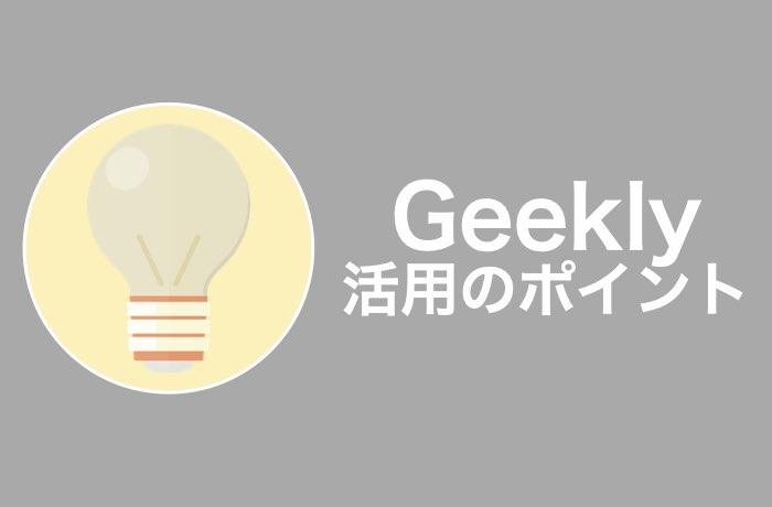 Geeklyを最大限活用するの4つのポイント