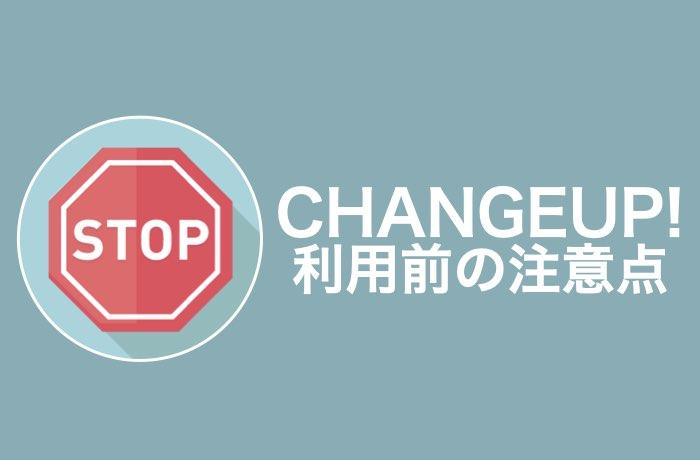 CHANGEUP!利用前の注意点