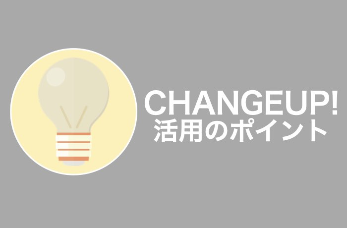 CHANGEUP!活用ポイント