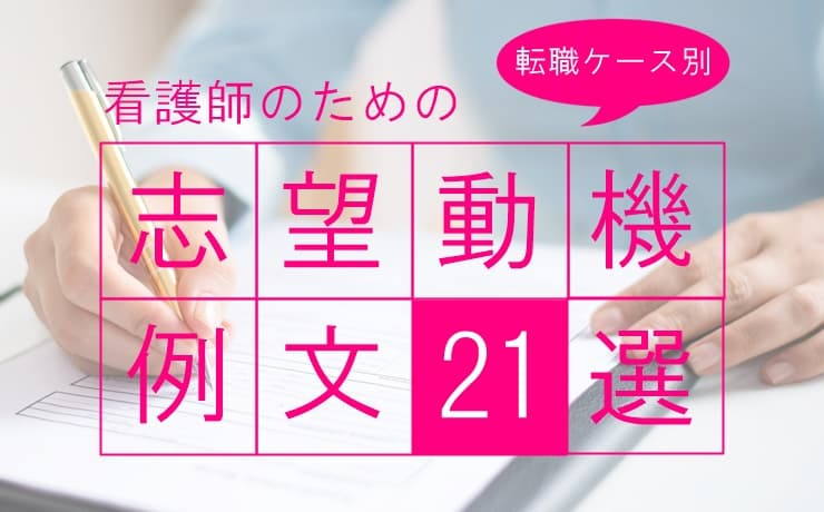 看護師転職の志望動機【例文21選】転職ケース別に徹底解説!