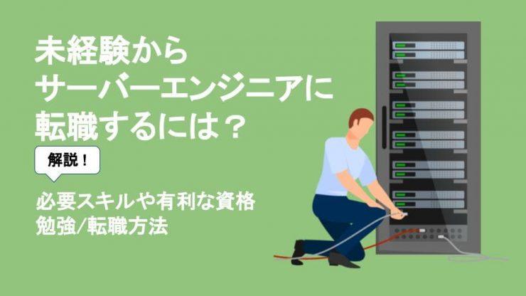 未経験からサーバーエンジニアに転職するには?必要スキルや有利な資格 勉強・転職方法